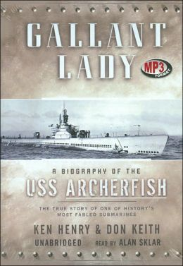 Gallant Lady: A Biography of the USS Archerfish Ken Henry and Don Keith