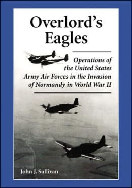 Overlord's Eagles: Operations of the United States Army Air Forces in the Invasion of Normandy in World War II John J. Sullivan
