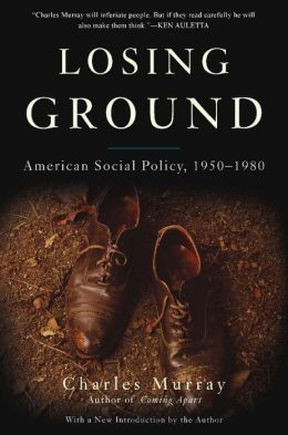 Losing Ground: American Social Policy, 1950-1980, 10th Anniversary Edition Charles Murray