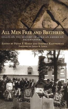 All Men Free and Brethren: Essays on the History of African American Freemasonry Peter P. Hinks, Stephen Kantrowitz and Leslie A. Lewis