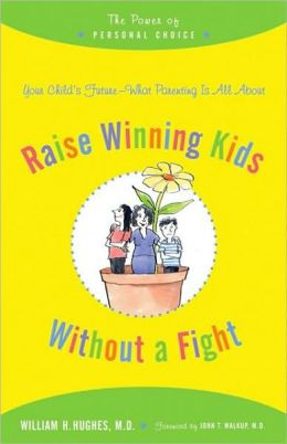 Raise Winning Kids without a Fight: The Power of Personal Choice William H. Hughes and John T. Walkup