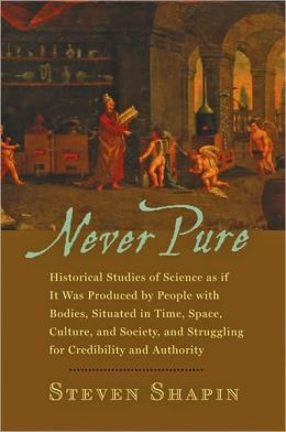 Never Pure: Historical Studies of Science as if It Was Produced People with Bodies, Situated in Time, Space, Culture, and Society, and Struggling for Credibility and Authority