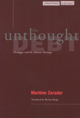 The Unthought Debt: Heidegger and the Hebraic Heritage (Cultural Memory in the Present) Marlene Zarader and Bettina Bergo