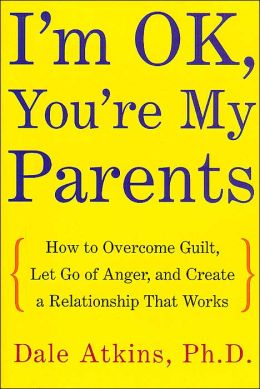 I'm OK, You're My Parents : How to Overcome Guilt, Let Go of Anger, and Create a Relationship That Works Dale Atkins