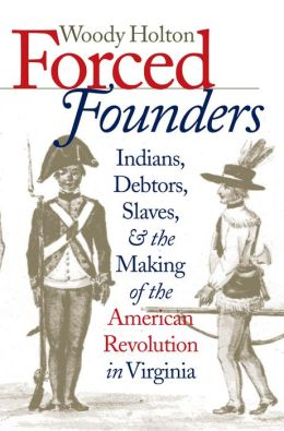 Forced Founders: Indians, Debtors, Slaves & the Making of the American Revolution in Virginia