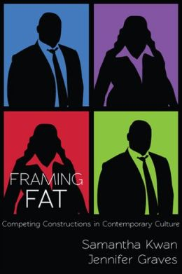 Framing Fat: Competing Constructions in Contemporary Culture Samantha Kwan and Jennifer Graves