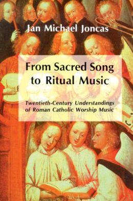 From Sacred Song to Ritual Music: Twentieth-Century Understandings of Roman Catholic Worship Music Jan Michael Joncas and Michael Joncas