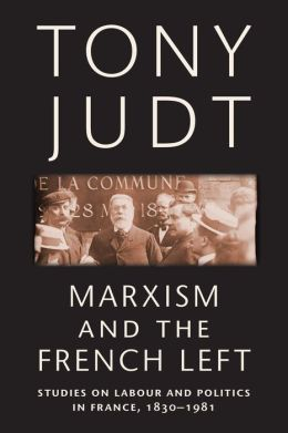 Marxism and the French Left: Studies on Labour and Politics in France, 1830-1981 Tony Judt