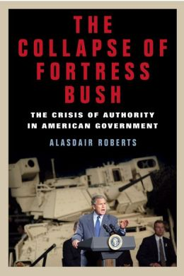 The Collapse of Fortress Bush: The Crisis of Authority in American Government Alasdair Roberts