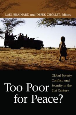 Too Poor for Peace?: Global Poverty, Conflict, and Security in the 21st Century Lael Brainard and Derek Chollet