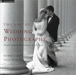 The Art of Wedding Photography: Professional Techniques with Style Bambi Cantrell, Skip Cohen and Denis Reggie