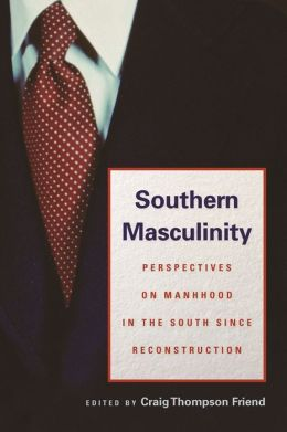 Southern Masculinity: Perspectives on Manhood in the South since Reconstruction Craig Thompson Friend