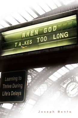 When God Takes Too Long: Learning to Thrive During Life's Delays Joseph Bentz