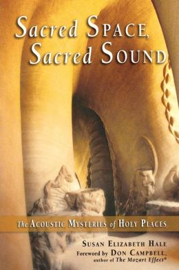 Sacred Space, Sacred Sound: The Acoustic Mysteries of Holy Places Susan Elizabeth Hale and Don Campbell