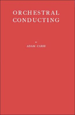 Orchestral Conducting - A Textbook for Students and Amateurs Adam von Ahn Carse