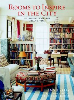 Rooms to Inspire in the City: Stylish Interiors for Urban Living Annie Kelly and Tim Street-Porter