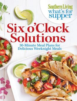 Southern Living What's For Supper: Six o'Clock Solutions Editors of Southern Living Magazine