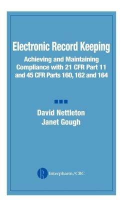 Electronic Record Keeping: Achieving and Maintaining Compliance with 21 CFR Part 11 and 45 CFR Parts 160, 162, and 164 David Nettleton and Janet Gough