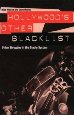 Hollywood's Other Blacklist: Union Struggles in the Studio System Mike Nielsen and Gene Mailes