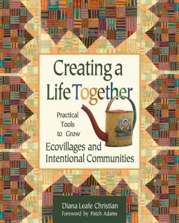 Creating a Life Together: Practical Tools to Grow Ecovillages and Intentional Communities Diana Leafe Christian and Patch Adams