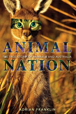 Animal Nation: The True Story of Animals and Australia Adrian Franklin