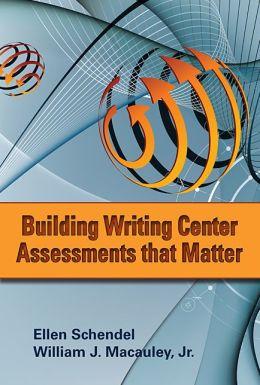 Building Writing Center Assessments That Matter Ellen Schendel and William J. Macauley Jr.