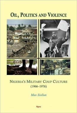 Oil, Politics and Violence: Nigeria's Military Coup Culture 1966-1976 Max Siollun