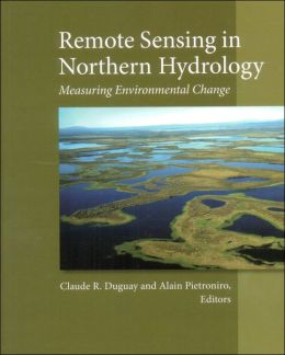 Remote Sensing in Northern Hydrology: Measuring Environmental Change (Geophysical Monograph Series) Claude R. Dugua and Alain Pietroniro