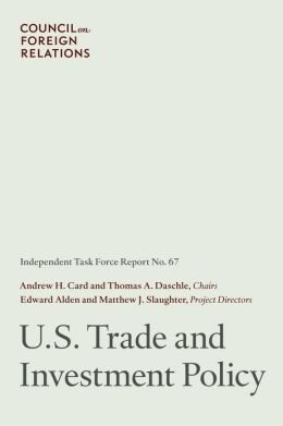 U.S. Trade and Investment Policy: Independent Task Force Report Andrew H. Card Jr., Thomas A. Daschle, Edward Alden and Matthew J. Slaughter