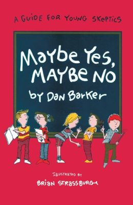 Maybe Yes, Maybe No: A Guide for Young Skeptics Dan Barker and Brian Strassburg