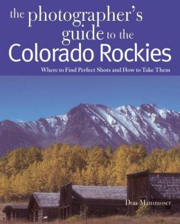 The Photographer's Guide to the Colorado Rockies: Where to Find Perfect Shots and How to Take Them Don Mammoser