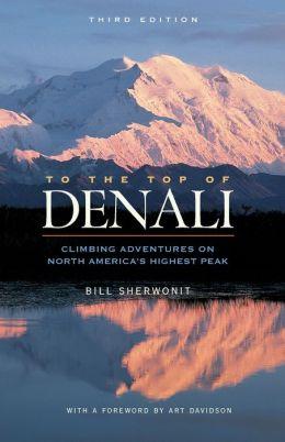 To the Top of Denali: Climbing Adventures on North America's Highest Peak Bill Sherwonit