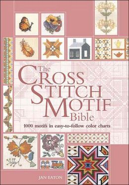 The Cross Stitch Motif Bible: 1000 Motifs in Easy-to-Follow Color Charts Jan Eaton