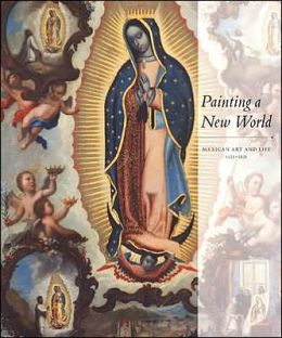 Painting a New World: Mexican Art and Life, 1521-1821 Donna Pierce