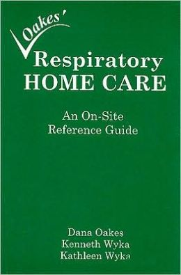 Respiratory Home Care: An On-site Reference Guide Dana Oakes, Kenneth Wyka and Kathleen Wyka