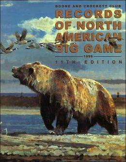 Records of North American Big Game, 11th Edition Boone and Crockett Club, C. Randall Byers and George A. Bettas