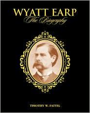 Wyatt earp, the Biography Timothy W. Fattig