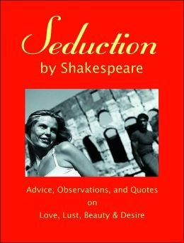 Seduction Shakespeare: Advice, Observations, and Quotes on Love, Lust, Beauty, and Desire