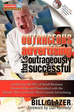 Outrageous Advertising That's Outrageously Successful: Created for the 99% of Small Business Owners Who Are Dissatisfied with the Results They Get Bill Glazer and Dan Kennedy