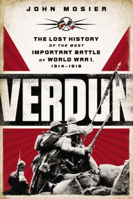 Verdun: The Lost History of the Most Important Battle of World War I, 1914-1918 John Mosier