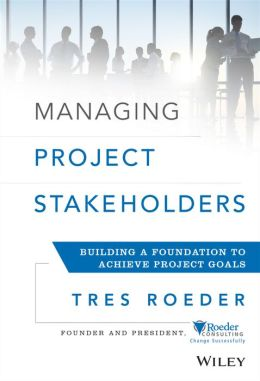 Managing Project Stakeholders: Building a Foundation to Achieve Project Goals Tres Roeder