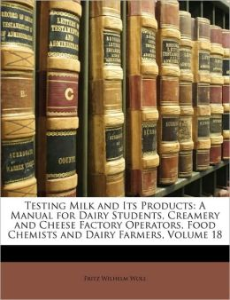 Testing Milk and Its Products: A Manual for Dairy Students, Creamery and Cheese Factory Operators, Food Chemists and Dairy Farmers, Volume 18 Fritz Wilhelm Woll