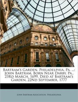 Bartram's Garden, Philadelphia, Pa. ...: John Bartram, Born Near Darby, Pa., 23Rd March, 1699, Died at Bartram's Garden, 22Nd September, 1777 Philadelphia John Bartram Association