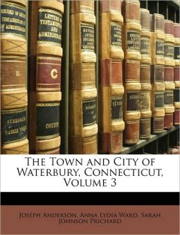 The Town and City of Waterbury, Connecticut, Volume 3 Joseph Anderson, Anna Lydia Ward and Sarah Johnson Prichard