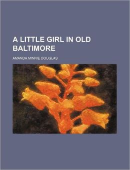 A Little Girl in Old Baltimore Amanda Minnie Douglas