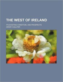 The West of Ireland: Its Existing Condition and Prospect Henry Coulter