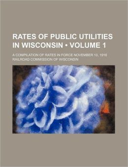 Rates of Public Utilities in Wisconsin: A Compilation of Rates in Force November 10, 1916 Railroad Commission Of Wisconsin
