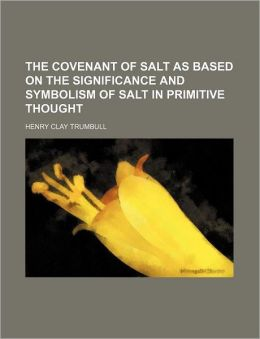 The covenant of salt: as based on the significance and symbolism of salt in primitive thought H. Clay Trumbull