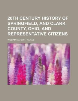 20th Century History of Springfield, and Clark County, Ohio, and Representative Citizens William Mahlon Rockel