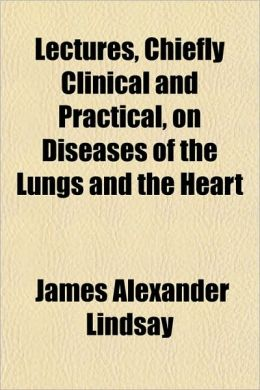 Lectures, Chiefly Clinical and Practical, on Diseases of the Lungs and the Heart James Alexander Lindsay